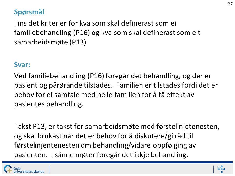 27 Spørsmål Fins det kriterier for kva som skal definerast som ei familiebehandling (P16) og kva som skal definerast som eit samarbeidsmøte (P13) Svar: Ved familiebehandling (P16) foregår det behandling, og der er pasient og pårørande tilstades.
