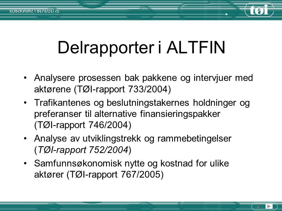 2 Delrapporter i ALTFIN Analysere prosessen bak pakkene og intervjuer med aktørene (TØI-rapport 733/2004) Trafikantenes og beslutningstakernes holdninger og preferanser til alternative finansieringspakker (TØI-rapport 746/2004) Analyse av utviklingstrekk og rammebetingelser (TØI-rapport 752/2004) Samfunnsøkonomisk nytte og kostnad for ulike aktører (TØI-rapport 767/2005)