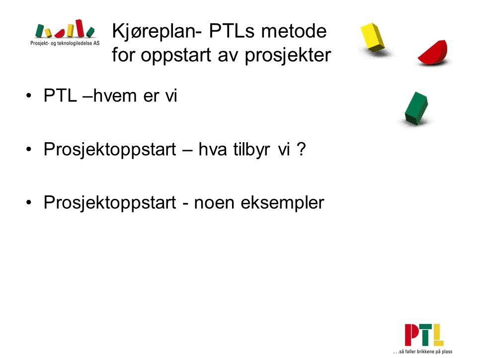 Kjøreplan- PTLs metode for oppstart av prosjekter PTL –hvem er vi Prosjektoppstart – hva tilbyr vi ? Prosjektoppstart - noen eksempler