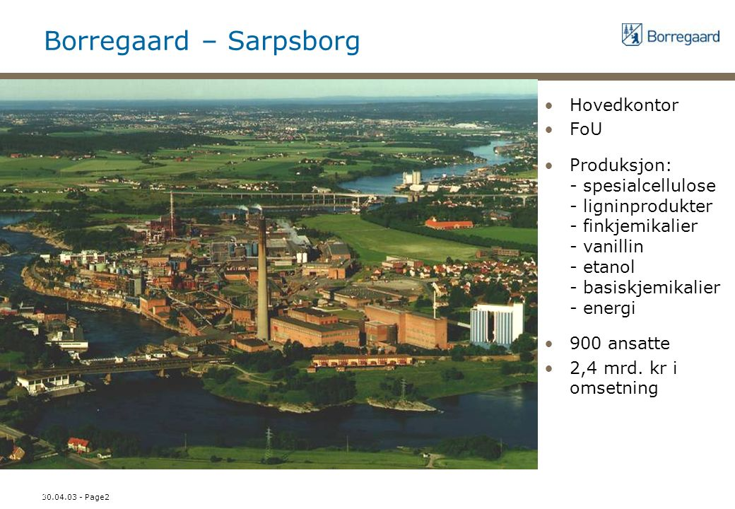 30.04.03 - Page2 N2 - side 2 Borregaard – Sarpsborg Hovedkontor FoU Produksjon: - spesialcellulose - ligninprodukter - finkjemikalier - vanillin - etanol - basiskjemikalier - energi 900 ansatte 2,4 mrd.