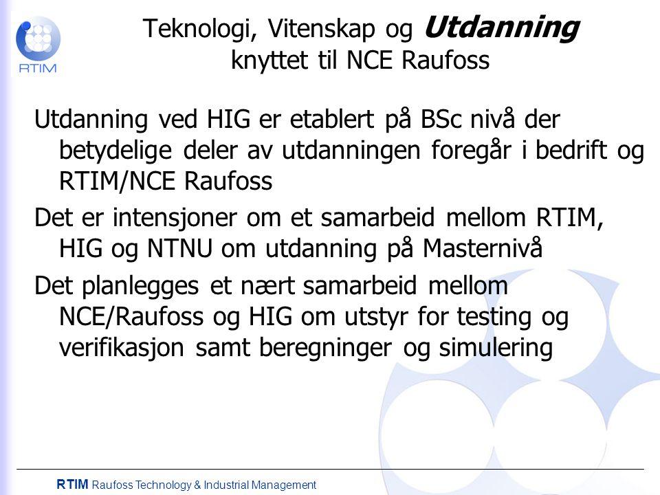 RTIM Raufoss Technology & Industrial Management Teknologi, Vitenskap og Utdanning knyttet til NCE Raufoss Utdanning ved HIG er etablert på BSc nivå der betydelige deler av utdanningen foregår i bedrift og RTIM/NCE Raufoss Det er intensjoner om et samarbeid mellom RTIM, HIG og NTNU om utdanning på Masternivå Det planlegges et nært samarbeid mellom NCE/Raufoss og HIG om utstyr for testing og verifikasjon samt beregninger og simulering