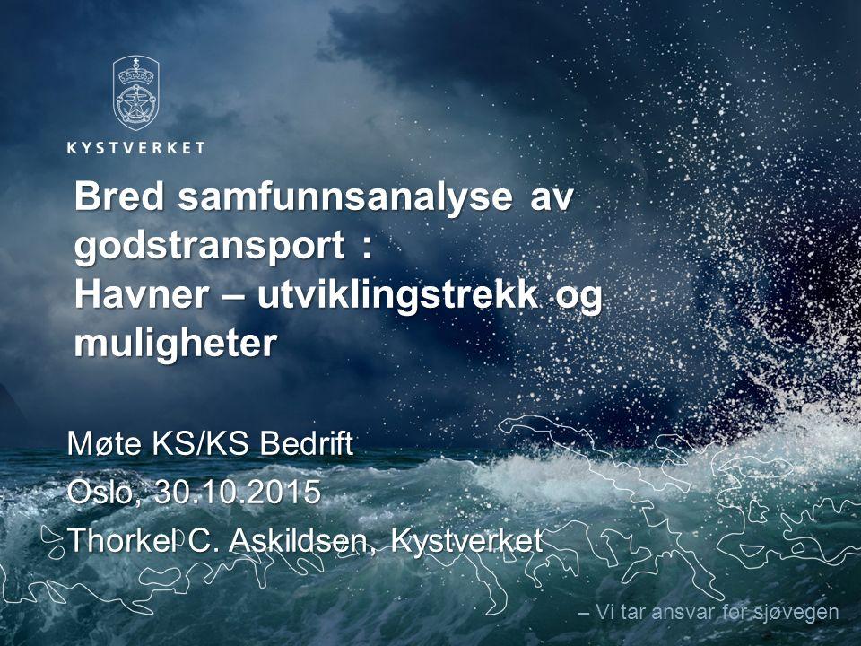 – Vi tar ansvar for sjøvegen Bred samfunnsanalyse av godstransport : Havner – utviklingstrekk og muligheter Møte KS/KS Bedrift Oslo, 30.10.2015 Thorkel C.