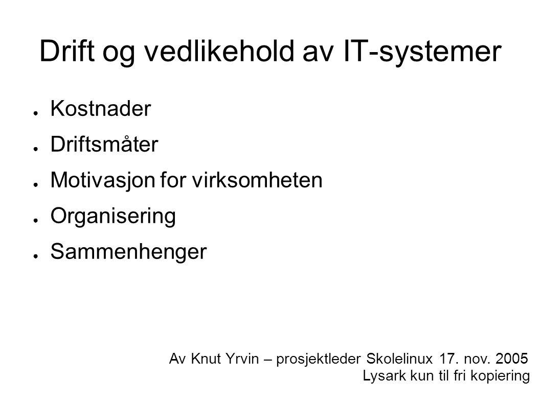 Drift og vedlikehold av IT-systemer ● Kostnader ● Driftsmåter ● Motivasjon for virksomheten ● Organisering ● Sammenhenger Av Knut Yrvin – prosjektleder Skolelinux 17.