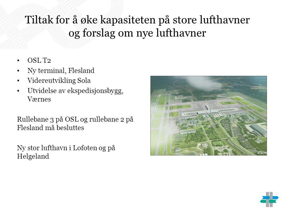 Tiltak for å øke kapasiteten på store lufthavner og forslag om nye lufthavner OSL T2 Ny terminal, Flesland Videreutvikling Sola Utvidelse av ekspedisjonsbygg, Værnes Rullebane 3 på OSL og rullebane 2 på Flesland må besluttes Ny stor lufthavn i Lofoten og på Helgeland