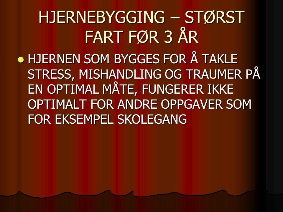 HJERNEBYGGING – STØRST FART FØR 3 ÅR HJERNEN SOM BYGGES FOR Å TAKLE STRESS, MISHANDLING OG TRAUMER PÅ EN OPTIMAL MÅTE, FUNGERER IKKE OPTIMALT FOR ANDRE OPPGAVER SOM FOR EKSEMPEL SKOLEGANG HJERNEN SOM BYGGES FOR Å TAKLE STRESS, MISHANDLING OG TRAUMER PÅ EN OPTIMAL MÅTE, FUNGERER IKKE OPTIMALT FOR ANDRE OPPGAVER SOM FOR EKSEMPEL SKOLEGANG