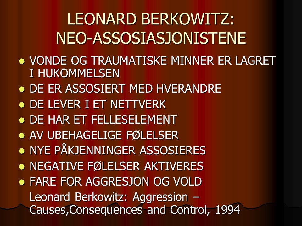 LEONARD BERKOWITZ: NEO-ASSOSIASJONISTENE VONDE OG TRAUMATISKE MINNER ER LAGRET I HUKOMMELSEN VONDE OG TRAUMATISKE MINNER ER LAGRET I HUKOMMELSEN DE ER ASSOSIERT MED HVERANDRE DE ER ASSOSIERT MED HVERANDRE DE LEVER I ET NETTVERK DE LEVER I ET NETTVERK DE HAR ET FELLESELEMENT DE HAR ET FELLESELEMENT AV UBEHAGELIGE FØLELSER AV UBEHAGELIGE FØLELSER NYE PÅKJENNINGER ASSOSIERES NYE PÅKJENNINGER ASSOSIERES NEGATIVE FØLELSER AKTIVERES NEGATIVE FØLELSER AKTIVERES FARE FOR AGGRESJON OG VOLD FARE FOR AGGRESJON OG VOLD Leonard Berkowitz: Aggression – Causes,Consequences and Control, 1994 Leonard Berkowitz: Aggression – Causes,Consequences and Control, 1994