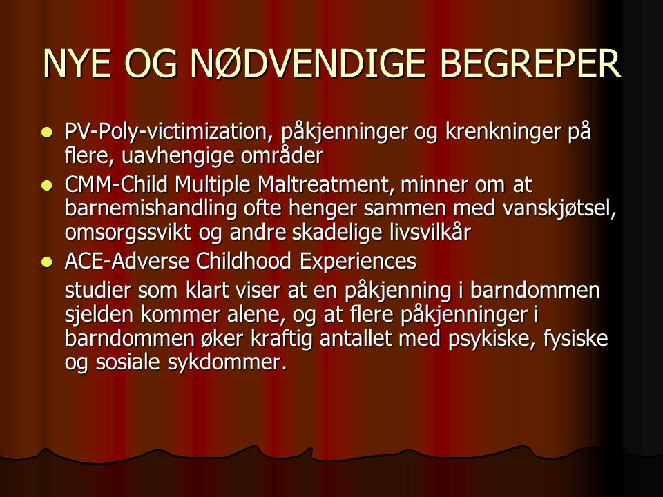 NYE OG NØDVENDIGE BEGREPER PV-Poly-victimization, påkjenninger og krenkninger på flere, uavhengige områder PV-Poly-victimization, påkjenninger og krenkninger på flere, uavhengige områder CMM-Child Multiple Maltreatment, minner om at barnemishandling ofte henger sammen med vanskjøtsel, omsorgssvikt og andre skadelige livsvilkår CMM-Child Multiple Maltreatment, minner om at barnemishandling ofte henger sammen med vanskjøtsel, omsorgssvikt og andre skadelige livsvilkår ACE-Adverse Childhood Experiences ACE-Adverse Childhood Experiences studier som klart viser at en påkjenning i barndommen sjelden kommer alene, og at flere påkjenninger i barndommen øker kraftig antallet med psykiske, fysiske og sosiale sykdommer.