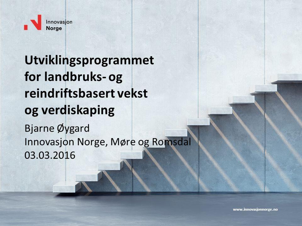 www.innovasjonnorge.no Utviklingsprogrammet for landbruks- og reindriftsbasert vekst og verdiskaping Bjarne Øygard Innovasjon Norge, Møre og Romsdal 03.03.2016