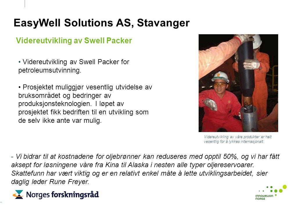 EasyWell Solutions AS, Stavanger Videreutvikling av Swell Packer for petroleumsutvinning. Prosjektet muliggjør vesentlig utvidelse av bruksområdet og