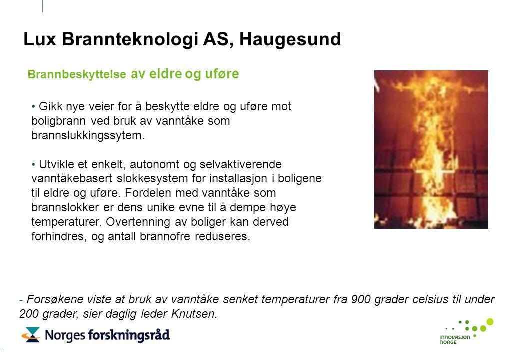 Lux Brannteknologi AS, Haugesund Gikk nye veier for å beskytte eldre og uføre mot boligbrann ved bruk av vanntåke som brannslukkingssytem. Utvikle et