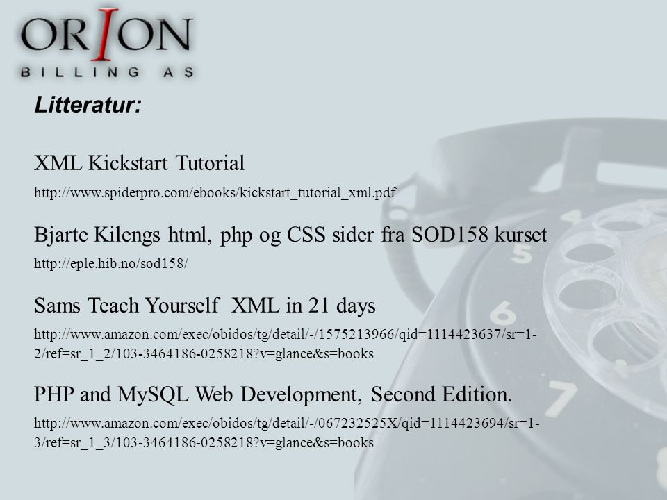 Litteratur: XML Kickstart Tutorial http://www.spiderpro.com/ebooks/kickstart_tutorial_xml.pdf Bjarte Kilengs html, php og CSS sider fra SOD158 kurset http://eple.hib.no/sod158/ Sams Teach Yourself XML in 21 days http://www.amazon.com/exec/obidos/tg/detail/-/1575213966/qid=1114423637/sr=1- 2/ref=sr_1_2/103-3464186-0258218 v=glance&s=books PHP and MySQL Web Development, Second Edition.