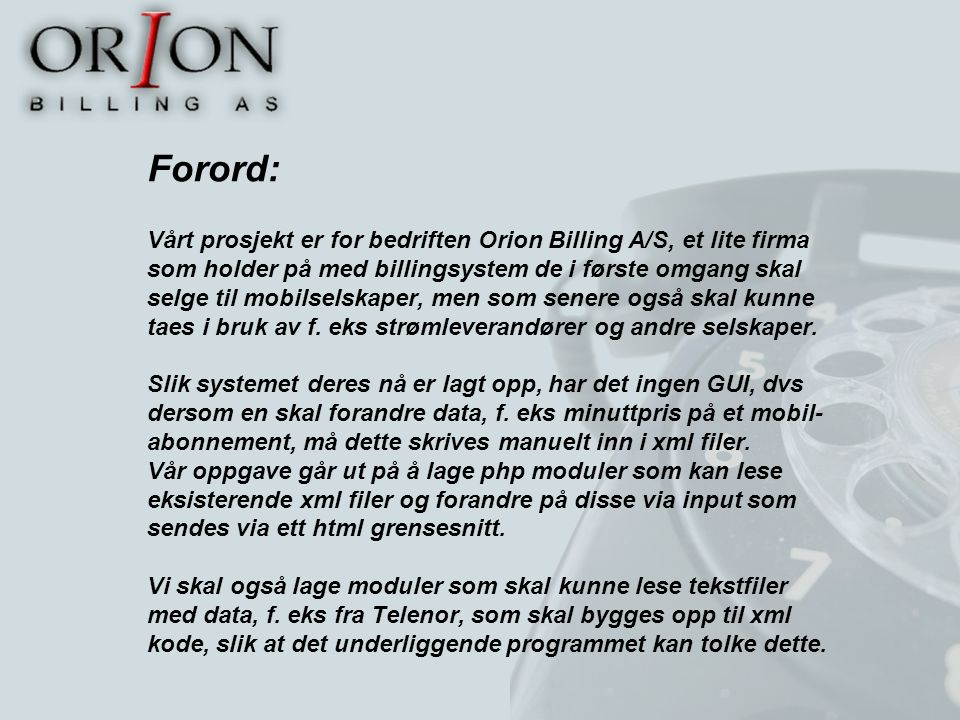 Forord: Vårt prosjekt er for bedriften Orion Billing A/S, et lite firma som holder på med billingsystem de i første omgang skal selge til mobilselskaper, men som senere også skal kunne taes i bruk av f.