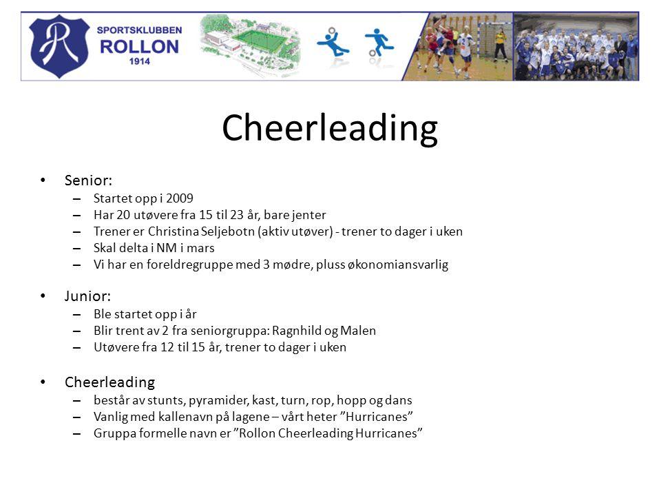 Cheerleading Senior: – Startet opp i 2009 – Har 20 utøvere fra 15 til 23 år, bare jenter – Trener er Christina Seljebotn (aktiv utøver) - trener to dager i uken – Skal delta i NM i mars – Vi har en foreldregruppe med 3 mødre, pluss økonomiansvarlig Junior: – Ble startet opp i år – Blir trent av 2 fra seniorgruppa: Ragnhild og Malen – Utøvere fra 12 til 15 år, trener to dager i uken Cheerleading – består av stunts, pyramider, kast, turn, rop, hopp og dans – Vanlig med kallenavn på lagene – vårt heter Hurricanes – Gruppa formelle navn er Rollon Cheerleading Hurricanes