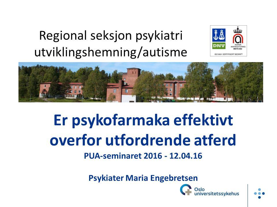 Er psykofarmaka effektivt overfor utfordrende atferd PUA-seminaret 2016 - 12.04.16 Psykiater Maria Engebretsen Regional seksjon psykiatri utviklingshemning/autisme