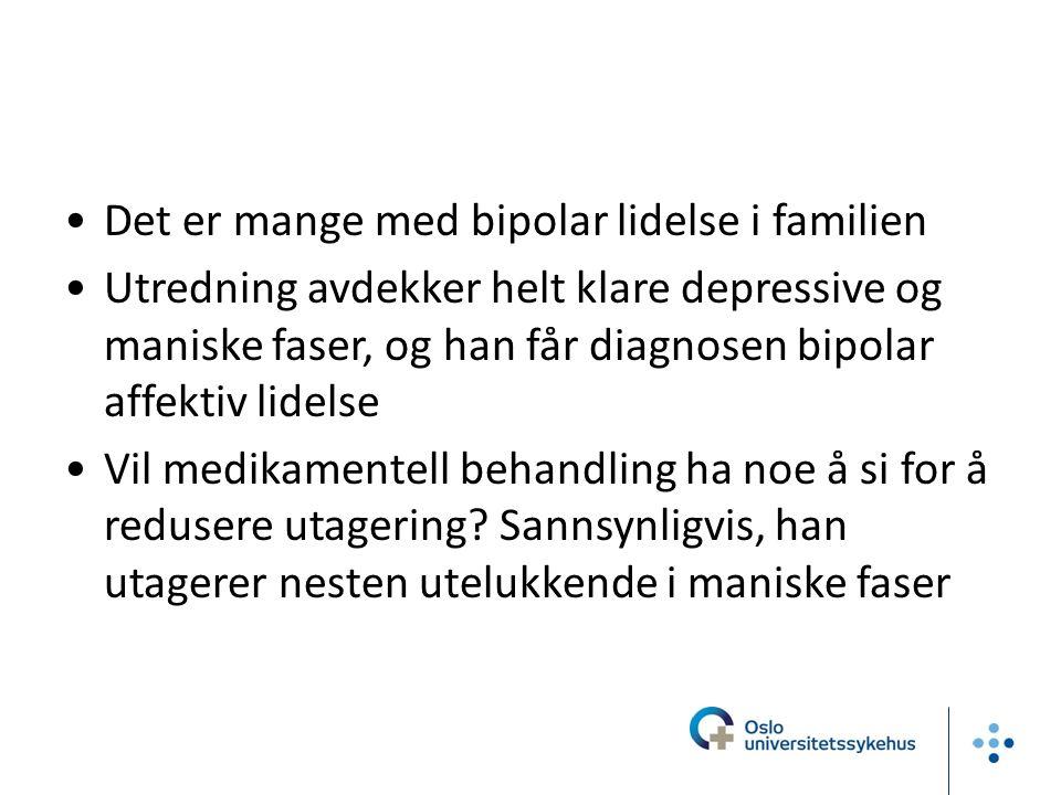 Det er mange med bipolar lidelse i familien Utredning avdekker helt klare depressive og maniske faser, og han får diagnosen bipolar affektiv lidelse Vil medikamentell behandling ha noe å si for å redusere utagering.