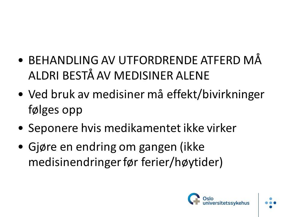 BEHANDLING AV UTFORDRENDE ATFERD MÅ ALDRI BESTÅ AV MEDISINER ALENE Ved bruk av medisiner må effekt/bivirkninger følges opp Seponere hvis medikamentet ikke virker Gjøre en endring om gangen (ikke medisinendringer før ferier/høytider)