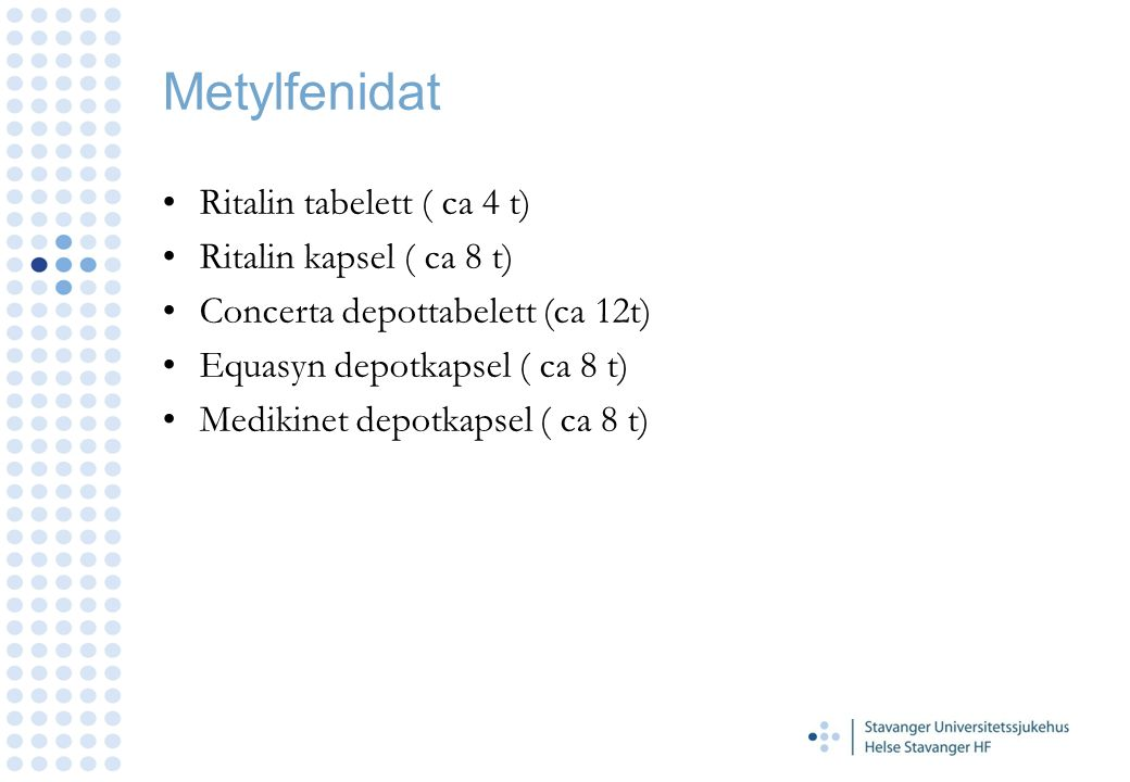 Metylfenidat Ritalin tabelett ( ca 4 t) Ritalin kapsel ( ca 8 t) Concerta depottabelett (ca 12t) Equasyn depotkapsel ( ca 8 t) Medikinet depotkapsel (