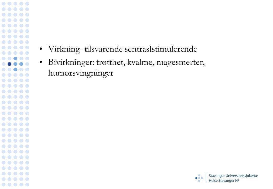 Virkning- tilsvarende sentraslstimulerende Bivirkninger: trøtthet, kvalme, magesmerter, humørsvingninger