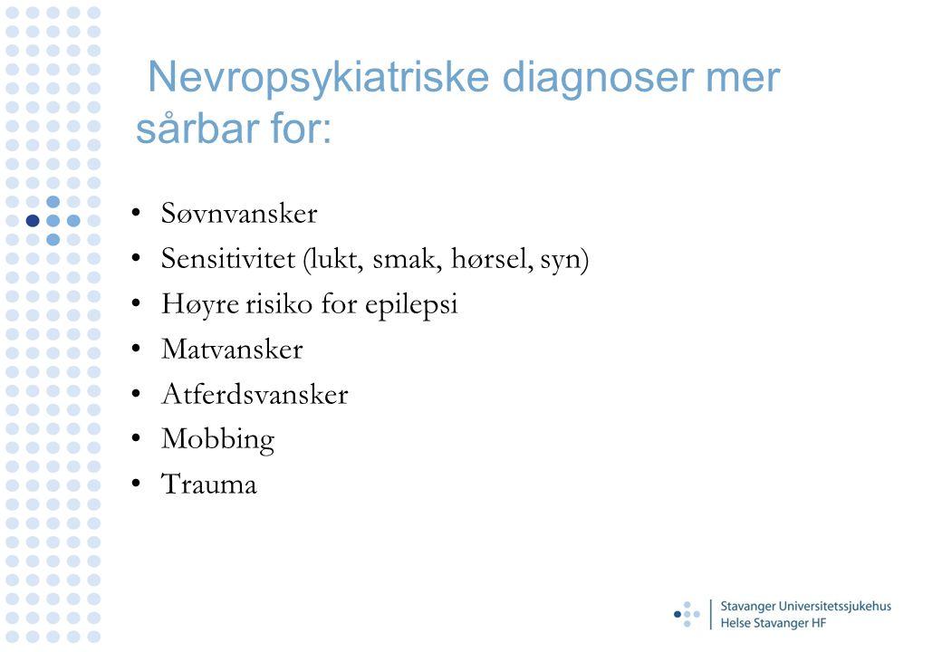 Nevropsykiatriske diagnoser mer sårbar for: Søvnvansker Sensitivitet (lukt, smak, hørsel, syn) Høyre risiko for epilepsi Matvansker Atferdsvansker Mob