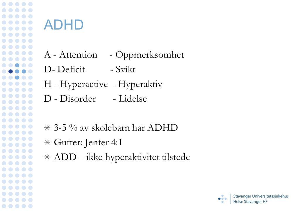 A - Attention - Oppmerksomhet D- Deficit - Svikt H - Hyperactive - Hyperaktiv D - Disorder - Lidelse 3-5 % av skolebarn har ADHD Gutter: Jenter 4:1 AD