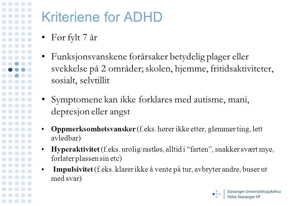 Kriteriene for ADHD Før fylt 7 år Funksjonsvanskene forårsaker betydelig plager eller svekkelse på 2 områder; skolen, hjemme, fritidsaktiviteter, sosi