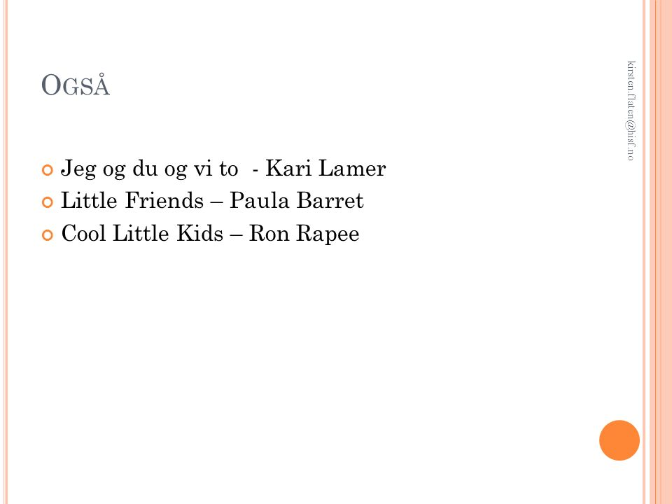 O GSÅ Jeg og du og vi to - Kari Lamer Little Friends – Paula Barret Cool Little Kids – Ron Rapee kirsten.flaten@hisf.no
