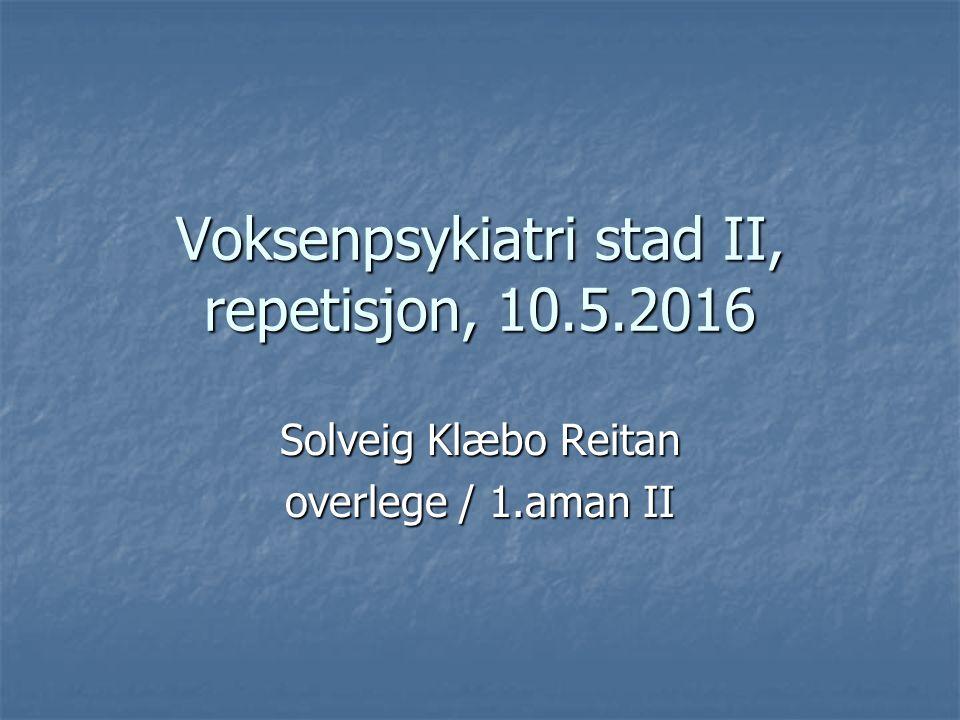 Voksenpsykiatri stad II, repetisjon, 10.5.2016 Solveig Klæbo Reitan overlege / 1.aman II
