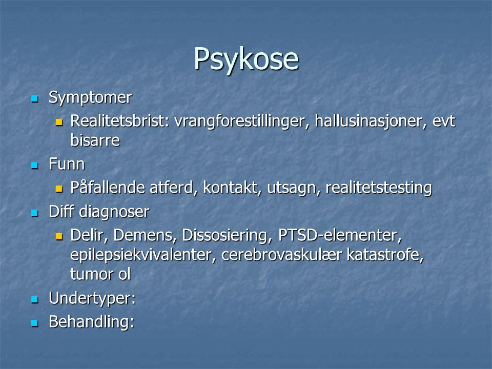 Psykose Symptomer Symptomer Realitetsbrist: vrangforestillinger, hallusinasjoner, evt bisarre Realitetsbrist: vrangforestillinger, hallusinasjoner, evt bisarre Funn Funn Påfallende atferd, kontakt, utsagn, realitetstesting Påfallende atferd, kontakt, utsagn, realitetstesting Diff diagnoser Diff diagnoser Delir, Demens, Dissosiering, PTSD-elementer, epilepsiekvivalenter, cerebrovaskulær katastrofe, tumor ol Delir, Demens, Dissosiering, PTSD-elementer, epilepsiekvivalenter, cerebrovaskulær katastrofe, tumor ol Undertyper: Undertyper: Behandling: Behandling: