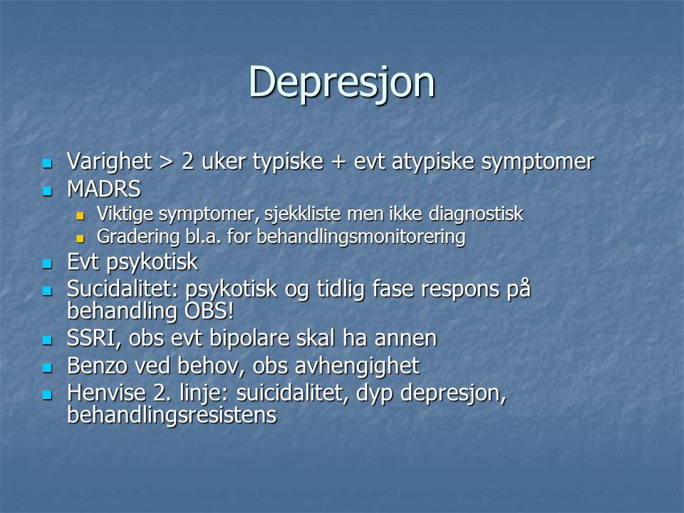 Depresjon Varighet > 2 uker typiske + evt atypiske symptomer Varighet > 2 uker typiske + evt atypiske symptomer MADRS MADRS Viktige symptomer, sjekkliste men ikke diagnostisk Viktige symptomer, sjekkliste men ikke diagnostisk Gradering bl.a.