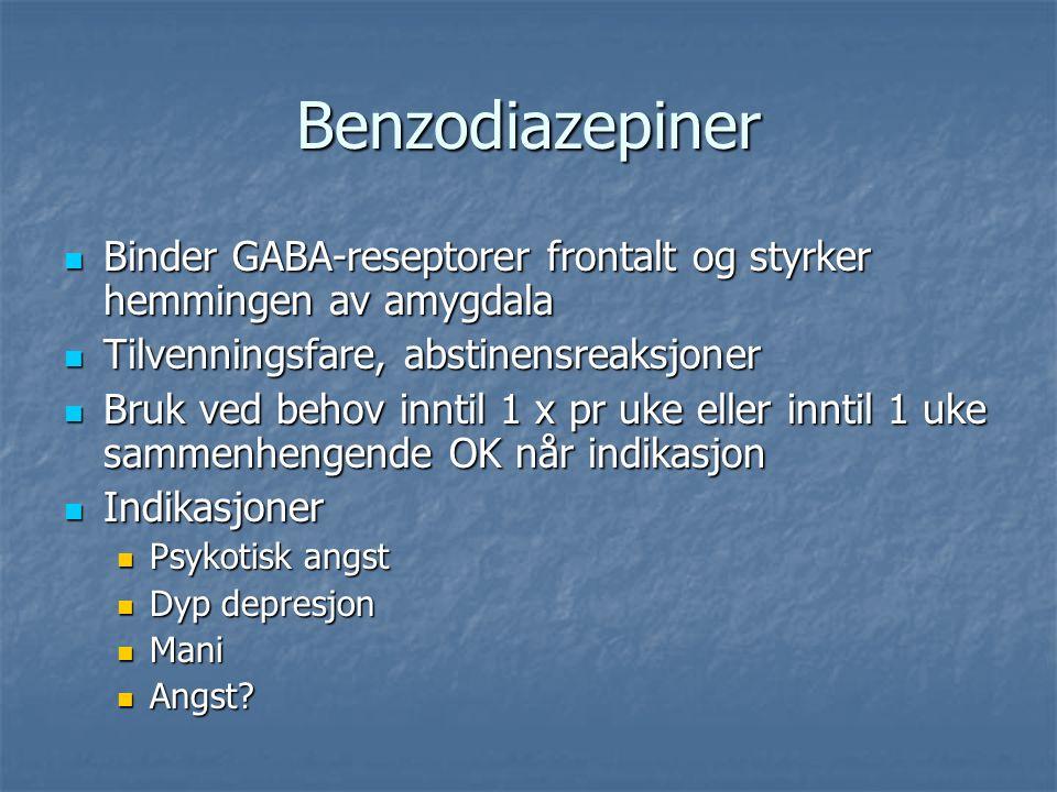 Benzodiazepiner Binder GABA-reseptorer frontalt og styrker hemmingen av amygdala Binder GABA-reseptorer frontalt og styrker hemmingen av amygdala Tilvenningsfare, abstinensreaksjoner Tilvenningsfare, abstinensreaksjoner Bruk ved behov inntil 1 x pr uke eller inntil 1 uke sammenhengende OK når indikasjon Bruk ved behov inntil 1 x pr uke eller inntil 1 uke sammenhengende OK når indikasjon Indikasjoner Indikasjoner Psykotisk angst Psykotisk angst Dyp depresjon Dyp depresjon Mani Mani Angst.