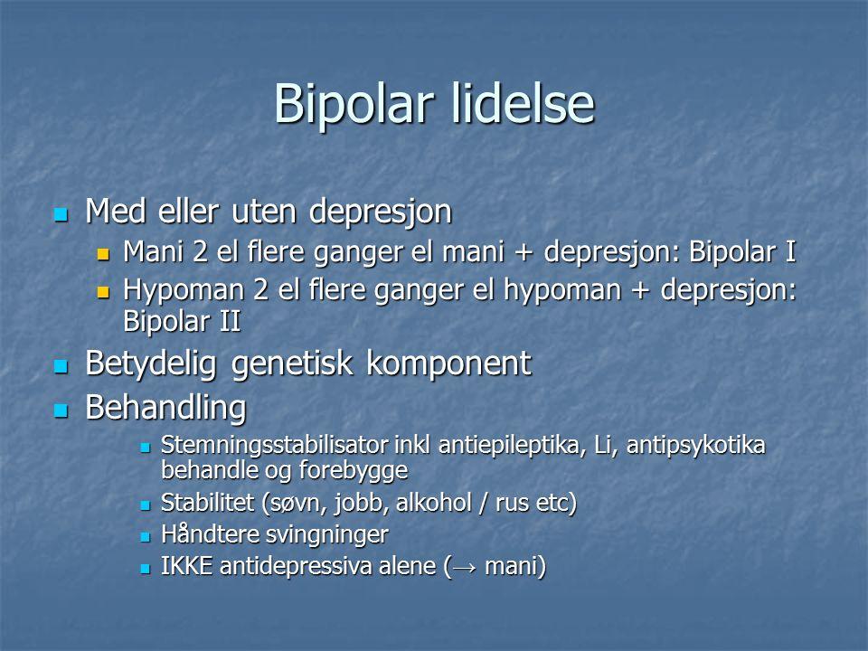Bipolar lidelse Med eller uten depresjon Med eller uten depresjon Mani 2 el flere ganger el mani + depresjon: Bipolar I Mani 2 el flere ganger el mani + depresjon: Bipolar I Hypoman 2 el flere ganger el hypoman + depresjon: Bipolar II Hypoman 2 el flere ganger el hypoman + depresjon: Bipolar II Betydelig genetisk komponent Betydelig genetisk komponent Behandling Behandling Stemningsstabilisator inkl antiepileptika, Li, antipsykotika behandle og forebygge Stemningsstabilisator inkl antiepileptika, Li, antipsykotika behandle og forebygge Stabilitet (søvn, jobb, alkohol / rus etc) Stabilitet (søvn, jobb, alkohol / rus etc) Håndtere svingninger Håndtere svingninger IKKE antidepressiva alene ( → mani) IKKE antidepressiva alene ( → mani)