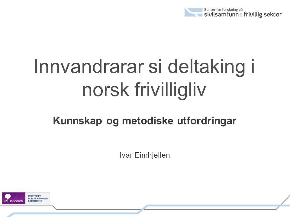 Innvandrarar si deltaking i norsk frivilligliv Kunnskap og metodiske utfordringar Ivar Eimhjellen