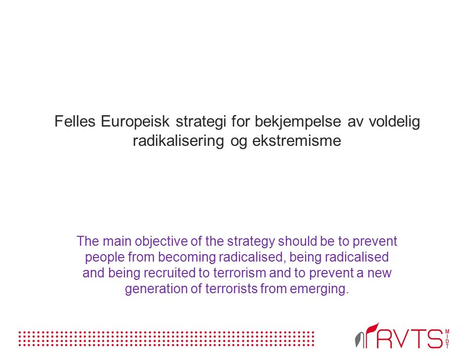 Felles Europeisk strategi for bekjempelse av voldelig radikalisering og ekstremisme The main objective of the strategy should be to prevent people from becoming radicalised, being radicalised and being recruited to terrorism and to prevent a new generation of terrorists from emerging.