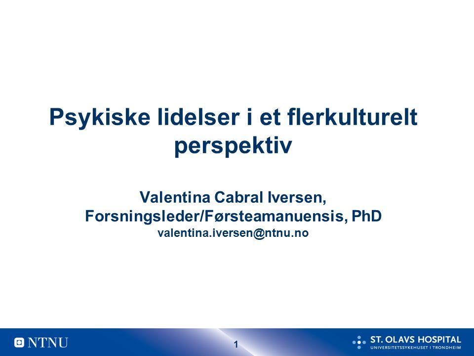 1 Psykiske lidelser i et flerkulturelt perspektiv Valentina Cabral Iversen, Forsningsleder/Førsteamanuensis, PhD valentina.iversen@ntnu.no