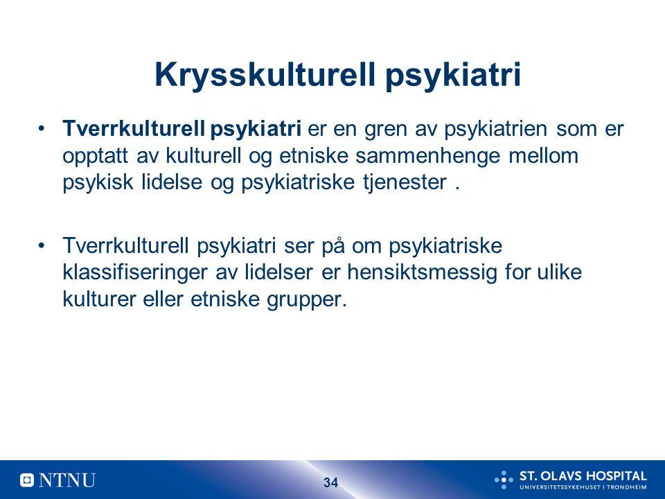34 Krysskulturell psykiatri Tverrkulturell psykiatri er en gren av psykiatrien som er opptatt av kulturell og etniske sammenhenge mellom psykisk lidelse og psykiatriske tjenester.