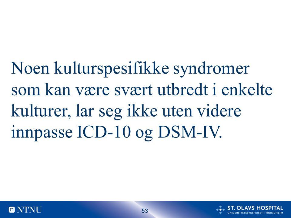 53 Noen kulturspesifikke syndromer som kan være svært utbredt i enkelte kulturer, lar seg ikke uten videre innpasse ICD-10 og DSM-IV.