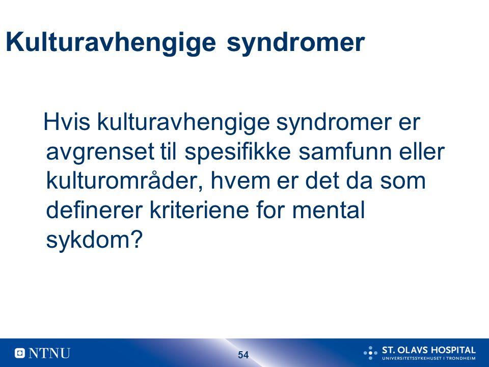 54 Kulturavhengige syndromer Hvis kulturavhengige syndromer er avgrenset til spesifikke samfunn eller kulturområder, hvem er det da som definerer kriteriene for mental sykdom