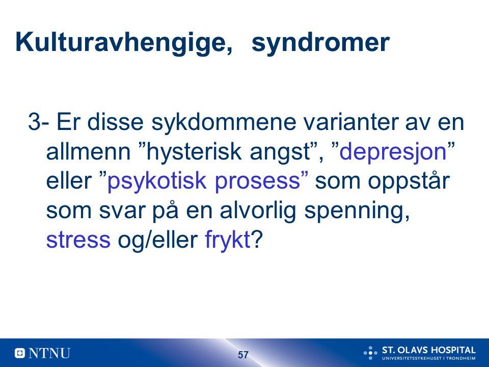 57 Kulturavhengige, syndromer 3- Er disse sykdommene varianter av en allmenn hysterisk angst , depresjon eller psykotisk prosess som oppstår som svar på en alvorlig spenning, stress og/eller frykt