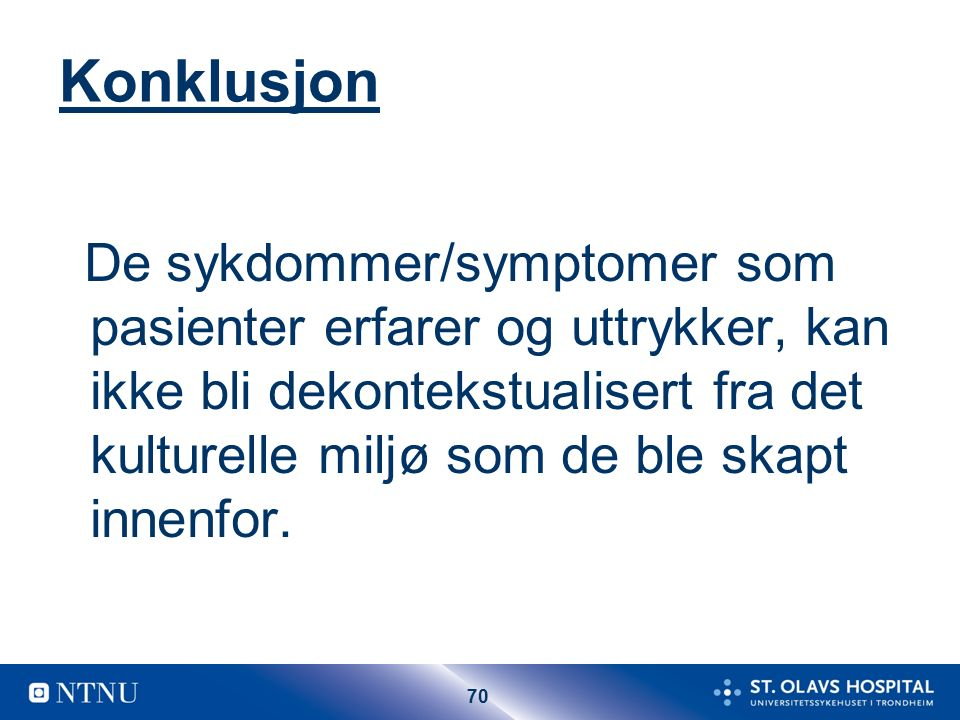 70 Konklusjon De sykdommer/symptomer som pasienter erfarer og uttrykker, kan ikke bli dekontekstualisert fra det kulturelle miljø som de ble skapt innenfor.