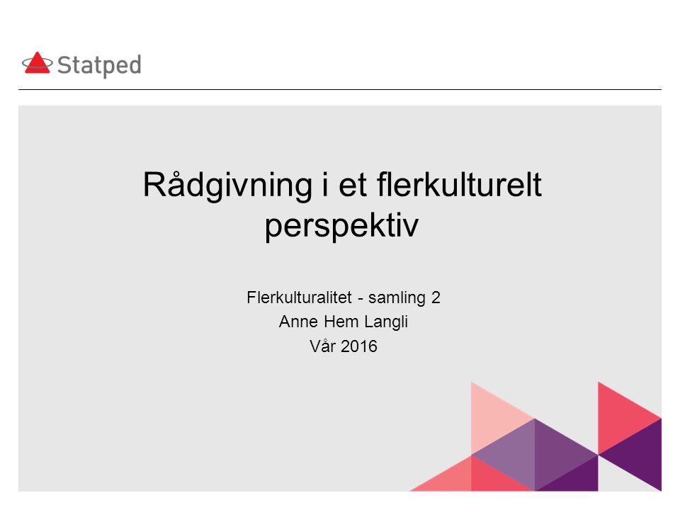 Rådgivning i et flerkulturelt perspektiv Flerkulturalitet - samling 2 Anne Hem Langli Vår 2016