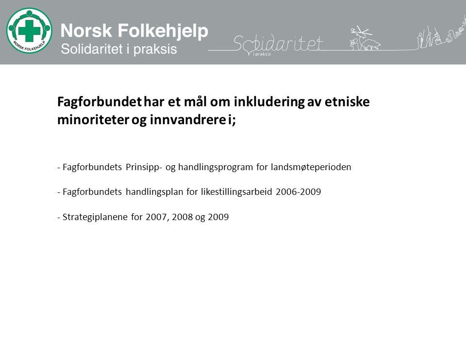 Fagforbundet har et mål om inkludering av etniske minoriteter og innvandrere i; - Fagforbundets Prinsipp- og handlingsprogram for landsmøteperioden - Fagforbundets handlingsplan for likestillingsarbeid 2006-2009 - Strategiplanene for 2007, 2008 og 2009