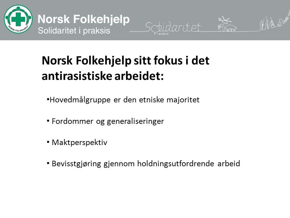 Hovedmålgruppe er den etniske majoritet Fordommer og generaliseringer Maktperspektiv Bevisstgjøring gjennom holdningsutfordrende arbeid Norsk Folkehjelp sitt fokus i det antirasistiske arbeidet: