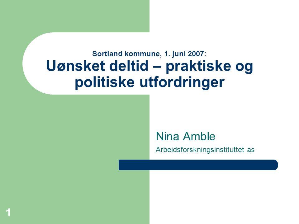 1 Sortland kommune, 1. juni 2007: Uønsket deltid – praktiske og politiske utfordringer Nina Amble Arbeidsforskningsinstituttet as