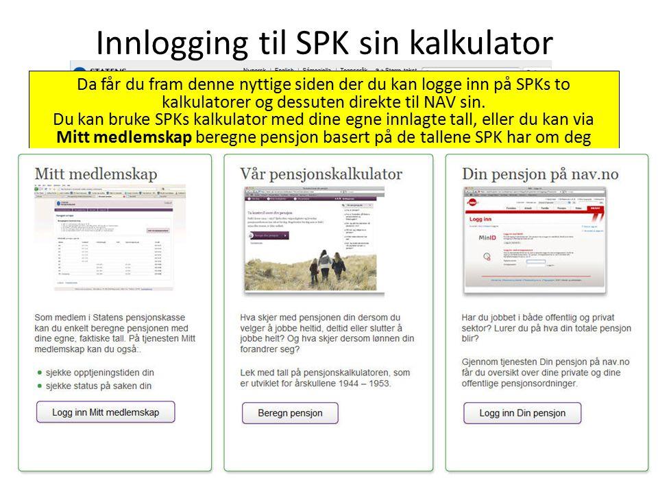Logg inn på www.spk.nowww.spk.no Under Nyttige linker, klikk på Pensjonsveiviseren Innlogging til SPK sin kalkulator Da får du fram denne nyttige siden der du kan logge inn på SPKs to kalkulatorer og dessuten direkte til NAV sin.