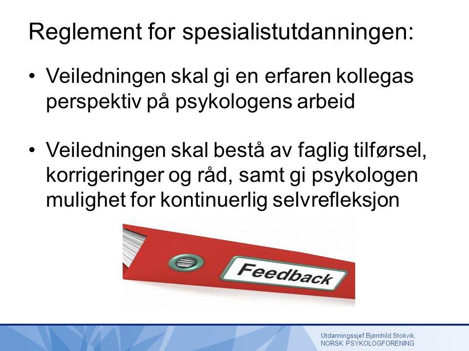 Reglement for spesialistutdanningen: Veiledningen skal gi en erfaren kollegas perspektiv på psykologens arbeid Veiledningen skal bestå av faglig tilførsel, korrigeringer og råd, samt gi psykologen mulighet for kontinuerlig selvrefleksjon Utdanningssjef Bjørnhild Stokvik, NORSK PSYKOLOGFORENING