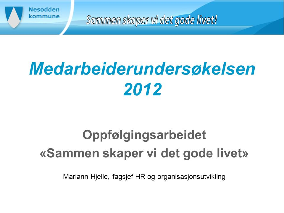 Medarbeiderundersøkelsen 2012 Oppfølgingsarbeidet «Sammen skaper vi det gode livet» Mariann Hjelle, fagsjef HR og organisasjonsutvikling