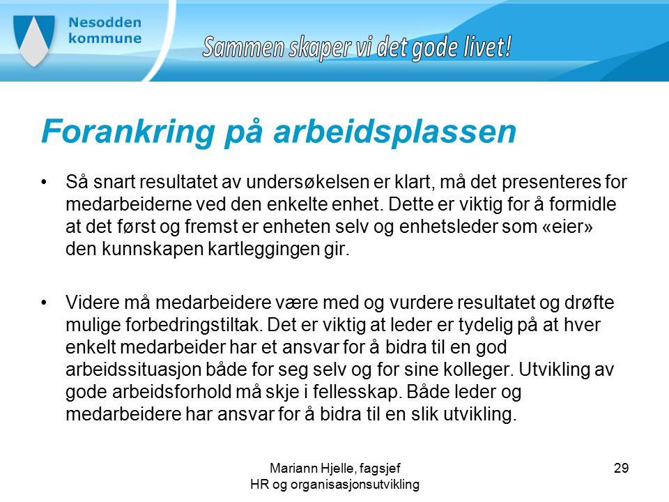 Mariann Hjelle, fagsjef HR og organisasjonsutvikling Forankring på arbeidsplassen Så snart resultatet av undersøkelsen er klart, må det presenteres for medarbeiderne ved den enkelte enhet.