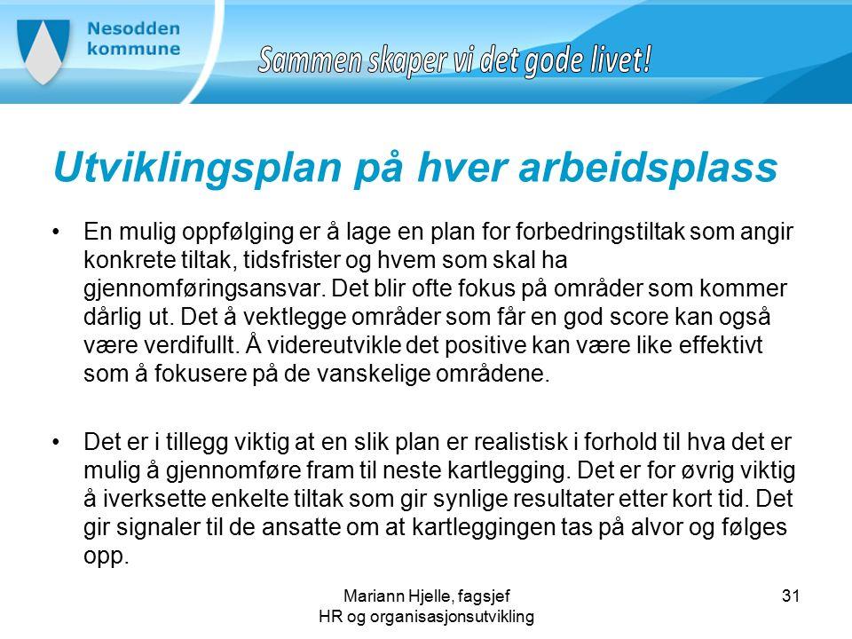 Mariann Hjelle, fagsjef HR og organisasjonsutvikling Utviklingsplan på hver arbeidsplass En mulig oppfølging er å lage en plan for forbedringstiltak som angir konkrete tiltak, tidsfrister og hvem som skal ha gjennomføringsansvar.