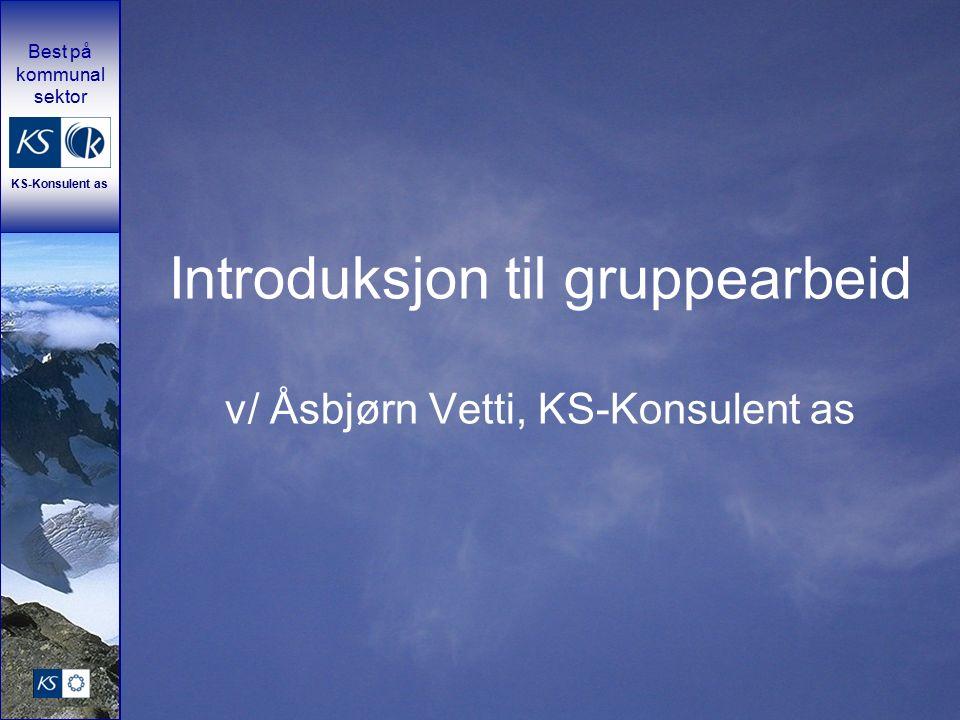 Best på kommunal sektor KS-Konsulent as Introduksjon til gruppearbeid v/ Åsbjørn Vetti, KS-Konsulent as