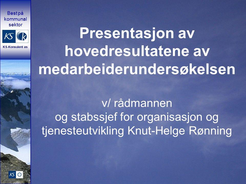 Best på kommunal sektor KS-Konsulent as Presentasjon av hovedresultatene av medarbeiderundersøkelsen v/ rådmannen og stabssjef for organisasjon og tjenesteutvikling Knut-Helge Rønning